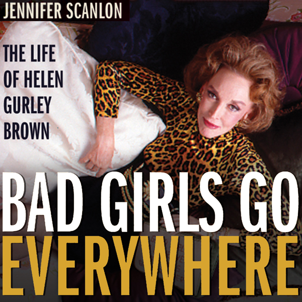 Bad Girls Go Everywhere: The Life of Helen Gurley Brown�