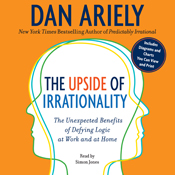 The Upside of Irrationality: The Unexpected Benefits of Defying Logic at Work and at Home (Unabridged) book cover