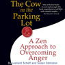 The Cow in the Parking Lot: A Zen Approach to Overcoming Anger (Unabridged)