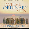 Twelve Ordinary Men: How The Master Shaped His Disciples  And What He Wants To Do With You (unabridged)