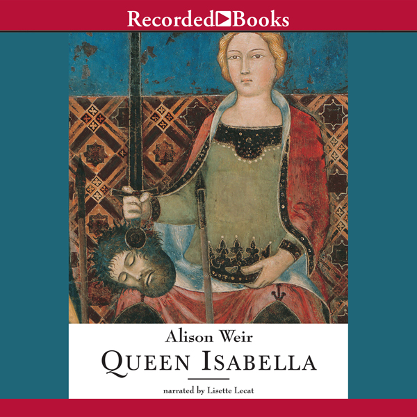 Queen Isabella: Treachery, Adultery, and Murder in Medieval