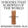 10 Books That Screwed Up the World: And 5 Others That Didn't Help (Unabridged)