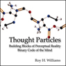 Thought Particles: Building Blocks of Perceptual Reality: Binary Code of the Mind Audio Book at Audble.com